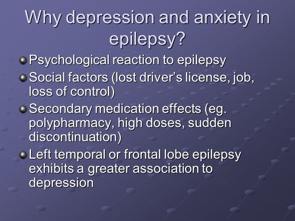 Psychological reaction to epilepsy. Social factors (lost driver's license, job, loss of control) Secondary medication effects (eg. polypharmacy, high doses, sudden discontinuation) Left temporal or frontal lobe epilepsy exhibits a greater association to depression.